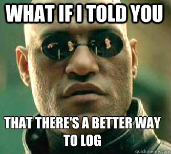 What if I told you there's a better way to log